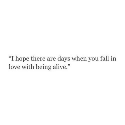 "you fall in love: ""I hope there are days when you fall in  love with being alive."""