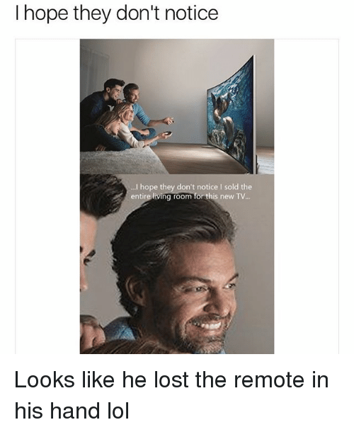Lol, Lost, and Girl Memes: I hope they don't notice  I hope they don't notice I sold the  entire living room for this new TV.. Looks like he lost the remote in his hand lol