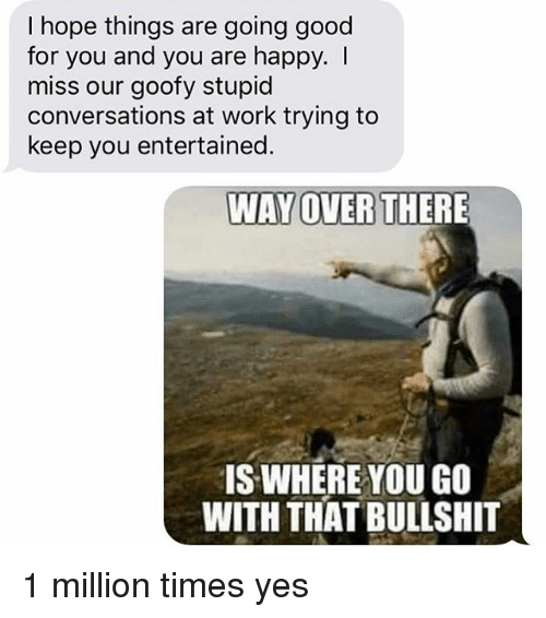 stupider: I hope things are going good  for you and you are happy. I  miss our goofy stupid  conversations at work trying to  keep you entertained.  WAY OVERTHERE  IS WHERE YOU GO  WITH THAT BULLSHIT 1 million times yes