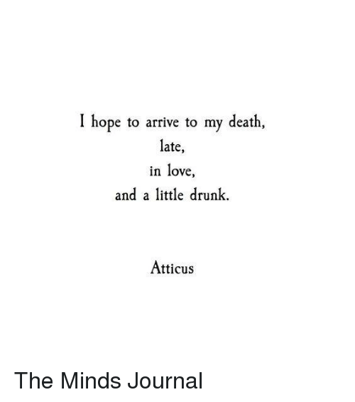 Drunk, Love, and Memes: I hope to arrive to my death,  late,  in love  and a little drunk.  Atticus The Minds Journal