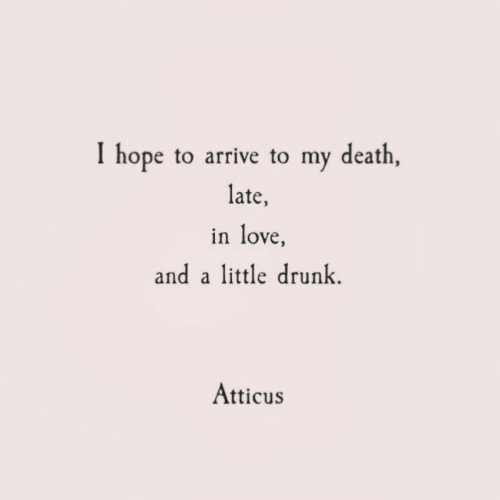 atticus: I hope to arrive to my death,  late,  in love  and a little drunk  Atticus