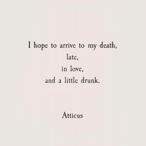 atticus: I hope to arrive to my death  late,  in love  and attle drunk.  Atticus