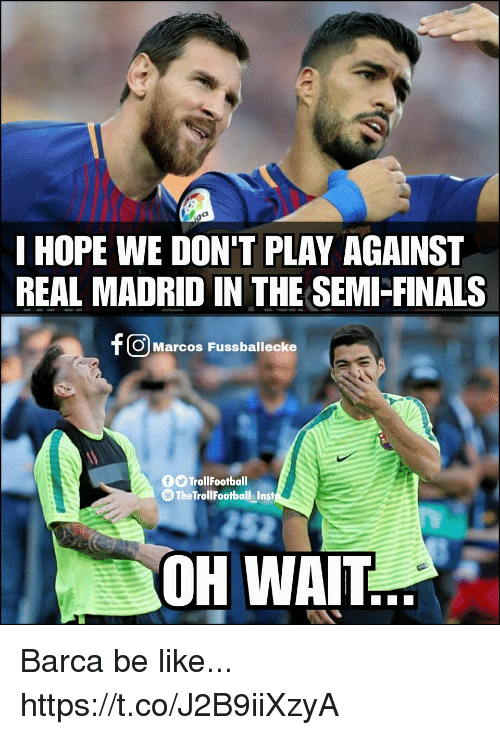 Be Like, Finals, and Memes: I HOPE WE DON'T PLAY AGAINST  REAL MADRID IN THE SEMI-FINALS  O Marcos Fussballecke  OTrollFootball  The TrollFootball Inst  52  OH WAIT Barca be like... https://t.co/J2B9iiXzyA