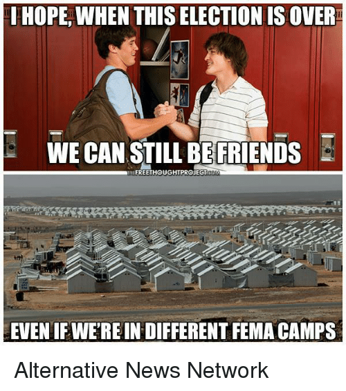 Friends, Memes, and News: I HOPE WHEN THIS ELECTION IS OVER  WE CAN STILL BE FRIENDS  TREFREETHOUGHTPROJEGT  EVEN IF WEREINDIFFERENT FEMA CAMPS Alternative News Network