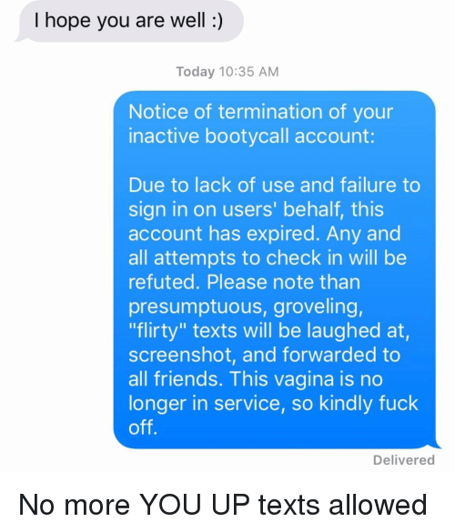 "flirty: I hope you are well:)  Today 10:35 AM  Notice of termination of your  inactive bootycall account  Due to lack of use and failure to  sign in on users' behalf, this  account has expired. Any and  all attempts to check in will be  refuted. Please note than  presumptuous, groveling,  ""flirty"" texts will be laughed at,  screenshot, and forwarded to  all friends. This vagina is no  longer in service, so kindly fuck  off  Delivered No more YOU UP texts allowed"