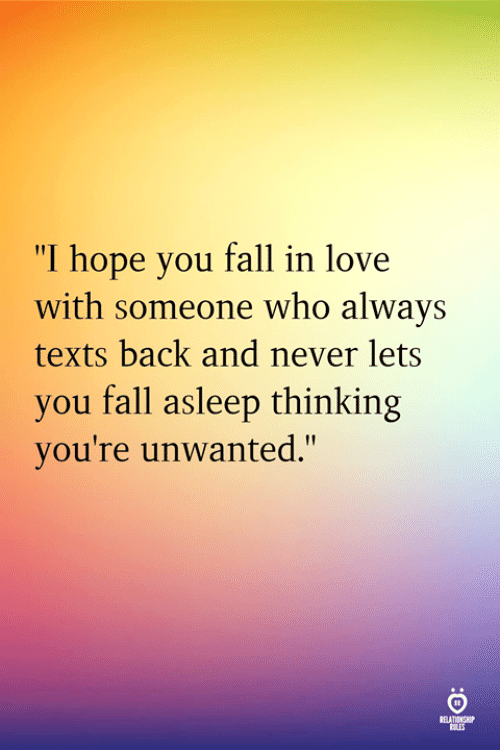 """unwanted: """"I hope you fall in love  with someone who always  texts back and never lets  you fall asleep thinking  you're unwanted.""""  RELATINSH"""