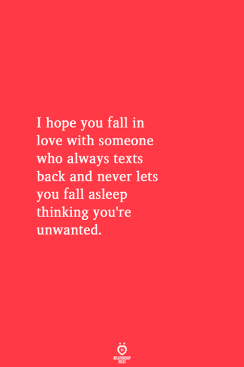 you fall in love: I hope you fall in  love with someone  who always texts  back and never lets  you fall asleep  thinking you're  unwanted.  RELATIONSHIP  ES