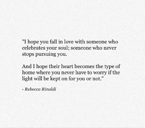 "you fall in love: ""I hope you fall in love with someone who  celebrates your soul; someone who never  stops pursuing you  And I hope their heart becomes the type of  home where you never have to worry if the  light will be kept on for you or not.""  Rebecca Rinaldi"