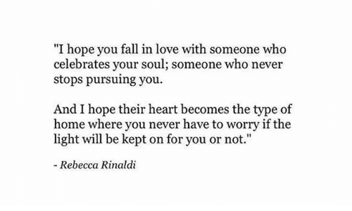 "you fall in love: ""I hope you fall in love with someone who  celebrates your soul; someone who never  stops pursuing you  And I hope their heart becomes the type of  home where you never have to worry if the  light will be kept on for you or not.""  - Rebecca Rinaldi"