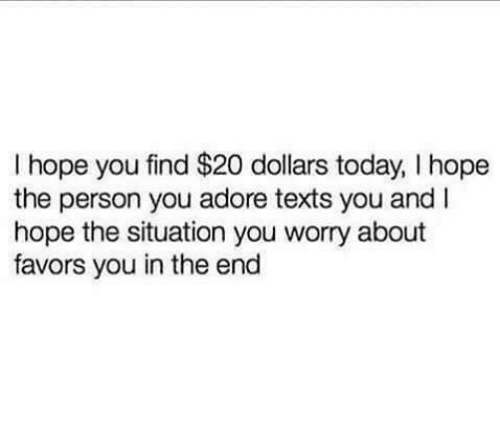 Favors: I hope you find $20 dollars today, I hope  the person you adore texts you and I  hope the situation you worry about  favors you in the end