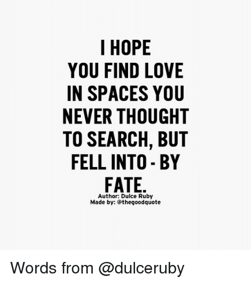 finding love: I HOPE  YOU FIND LOVE  IN SPACES YOU  NEVER THOUGHT  TO SEARCH, BUT  FELL INTO BY  FATE  Author: Dulce Ruby  Made by: thegoodquote Words from @dulceruby
