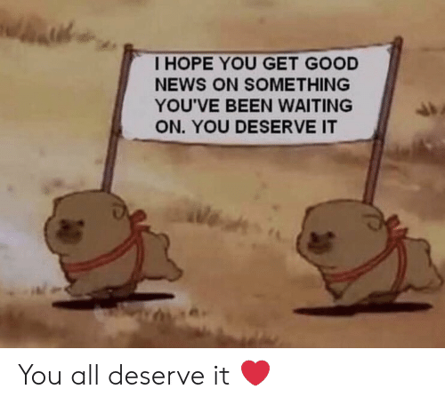 Get Good: I HOPE YOU GET GOOD  NEWS ON SOMETHING  YOU'VE BEEN WAITING  ON. YOU DESERVE IT  (苔 You all deserve it ❤️