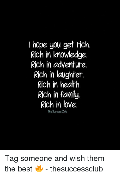 Club, Family, and Love: I hope you get rich.  Rich in knowledge  Rich in adventure.  Rich in laughter.  Rich in heatth.  Rich in family  Rich in love.  The Success Club Tag someone and wish them the best 🔥 - thesuccessclub