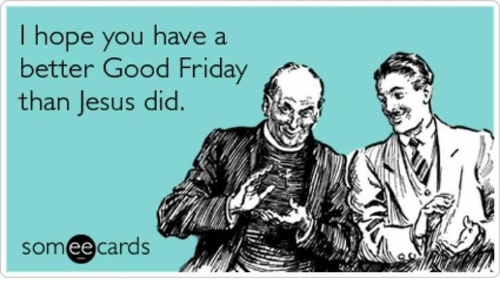 Funny Good Friday Meme : I hope you have a better good friday than jesus did somee