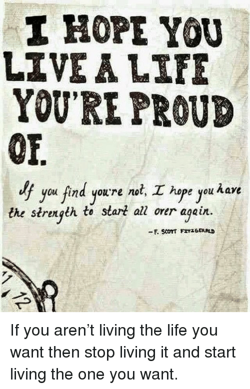 Living The Life: I HOPE YOU  LIVEALIFE  YOU'RE PROUD  OF  lf  you find you're not, hope you have  the strength te slart all orer again. If you aren't living the life you want then stop living it and start living the one you want.