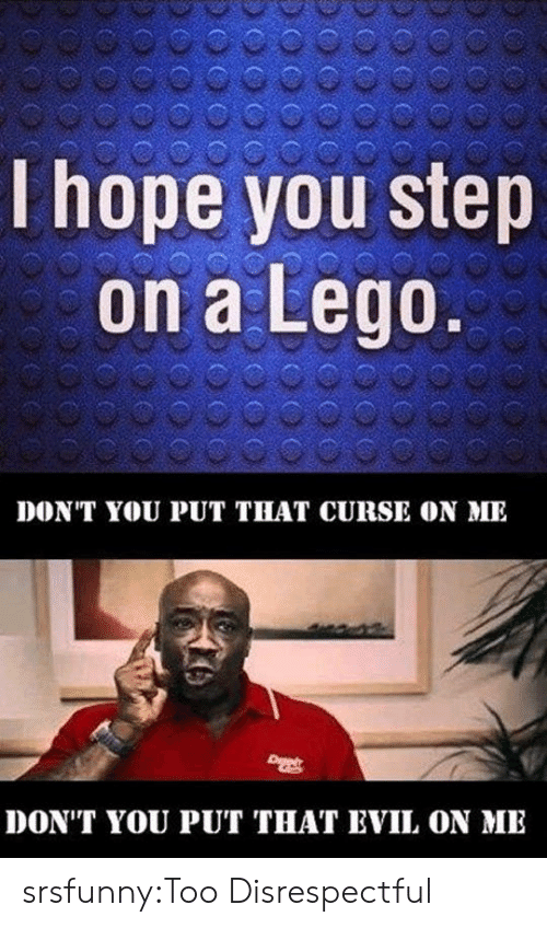 You Step: I hope you step  on a Lego  DONT YOU PUT THAT CURSE ON ME  DON'T YOU PUT THAT EVIL ON ME srsfunny:Too Disrespectful