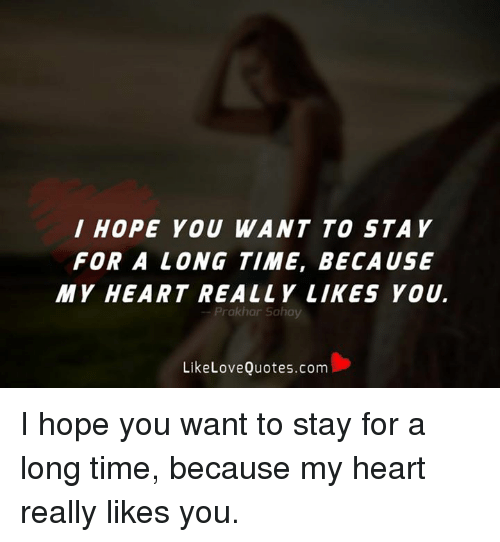 memes: I HOPE YOU WANT TO STAY  FOR A LONG TIME, BECAUSE  MY HEART REALLY LIKES YOU.  Prakhar Sahay  Like Love Quotes.com I hope you want to stay for a long time, because my heart really likes you.