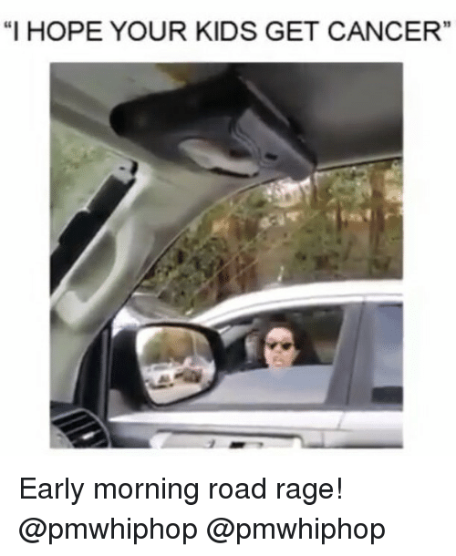 """Memes, 🤖, and Rage: """"I HOPE YOUR KIDS GET CANCER"""" Early morning road rage! @pmwhiphop @pmwhiphop"""