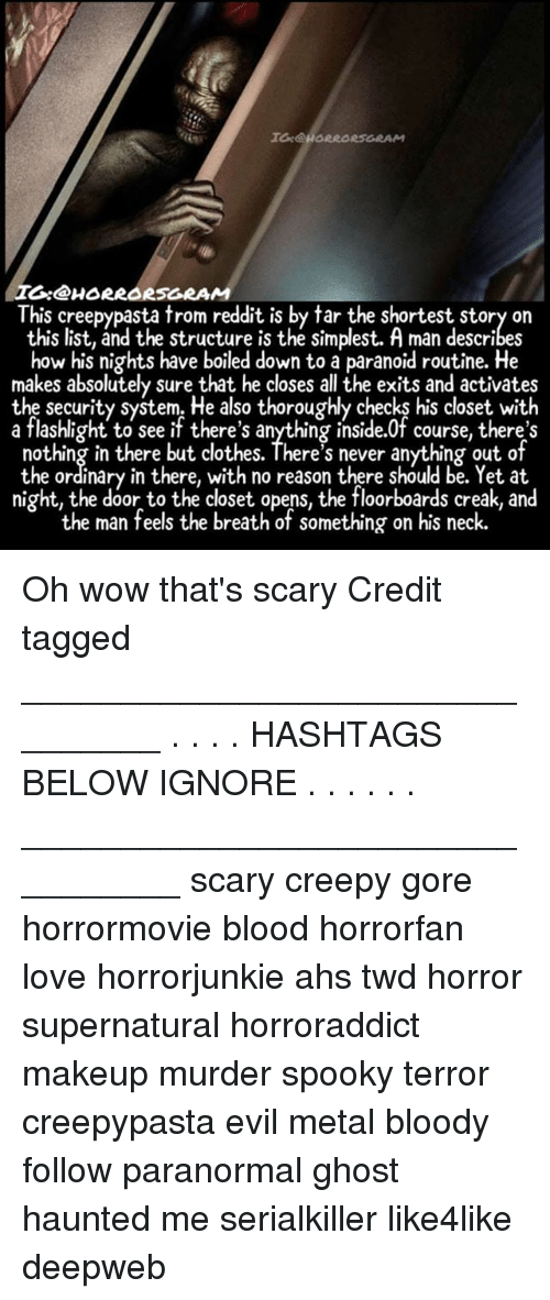 Clothes, Creepy, and Love: I:@HORRORSGRAM  This creepypasta trom reddit is by tar the shortest story on  this list, and the structure is the simplest. A man describes  how his nights have boiled down to a paranoid routine. He  makes absolutely sure that he closes all the exits and activates  the security system. He also thoroughly checks his closet with  a flashlight to see if there's anything inside.0f course, there's  nothing in there but clothes. There's never anything out of  the ordinary in there, with no reason there should be. Yet at  night, the door to the closet opens, the floorboards creak, and  the man feels the breath of something on his neck. Oh wow that's scary Credit tagged ________________________________ . . . . HASHTAGS BELOW IGNORE . . . . . . _________________________________ scary creepy gore horrormovie blood horrorfan love horrorjunkie ahs twd horror supernatural horroraddict makeup murder spooky terror creepypasta evil metal bloody follow paranormal ghost haunted me serialkiller like4like deepweb