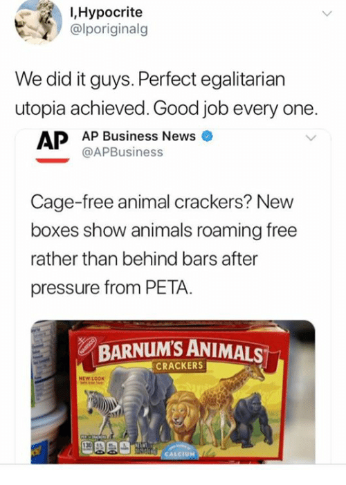 Hypocrite: I,Hypocrite  alporiginalg  We did it guys. Perfect egalitarian  utopia achieved. Good job every one  AP Business News  @APBusiness  Cage-free animal crackers? New  boxes show animals roaming free  rather than behind bars after  pressure from PETA.  BARNUM'S ANIMALS  CRACKERS  NEW LOOK  UM