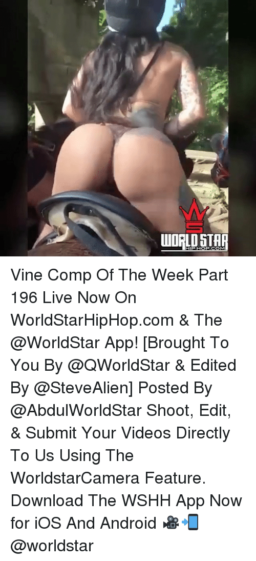 Android, Memes, and Vine: I I  HIPHOP COM Vine Comp Of The Week Part 196 Live Now On WorldStarHipHop.com & The @WorldStar App! [Brought To You By @QWorldStar & Edited By @SteveAlien] Posted By @AbdulWorldStar Shoot, Edit, & Submit Your Videos Directly To Us Using The WorldstarCamera Feature. Download The WSHH App Now for iOS And Android 🎥📲 @worldstar
