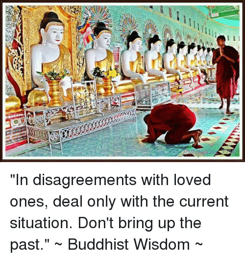 """Disagreance: I I I """"In disagreements with loved ones, deal only with the current situation. Don't bring up the past.""""  ~ Buddhist Wisdom ~"""