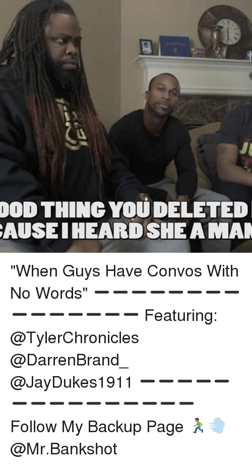 "υοθ: I I I  THING YOUDELETED  CAUSE HEARDSHEAMAN ""When Guys Have Convos With No Words"" ➖➖➖➖➖➖➖➖➖➖➖➖➖➖➖ Featuring: @TylerChronicles @DarrenBrand_ @JayDukes1911 ➖➖➖➖➖➖➖➖➖➖➖➖➖➖➖ Follow My Backup Page 🏃🏾💨 @Mr.Bankshot"