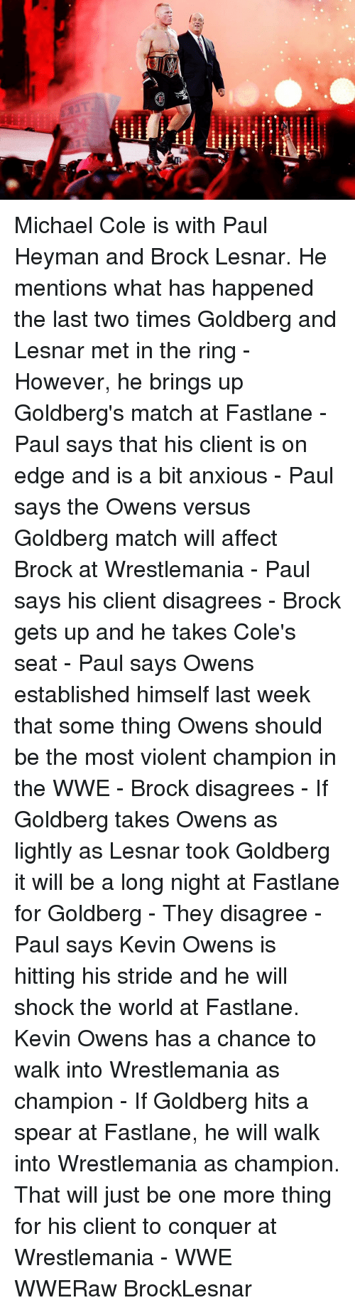 michael cole: i)i  lea Michael Cole is with Paul Heyman and Brock Lesnar. He mentions what has happened the last two times Goldberg and Lesnar met in the ring - However, he brings up Goldberg's match at Fastlane - Paul says that his client is on edge and is a bit anxious - Paul says the Owens versus Goldberg match will affect Brock at Wrestlemania - Paul says his client disagrees - Brock gets up and he takes Cole's seat - Paul says Owens established himself last week that some thing Owens should be the most violent champion in the WWE - Brock disagrees - If Goldberg takes Owens as lightly as Lesnar took Goldberg it will be a long night at Fastlane for Goldberg - They disagree - Paul says Kevin Owens is hitting his stride and he will shock the world at Fastlane. Kevin Owens has a chance to walk into Wrestlemania as champion - If Goldberg hits a spear at Fastlane, he will walk into Wrestlemania as champion. That will just be one more thing for his client to conquer at Wrestlemania - WWE WWERaw BrockLesnar