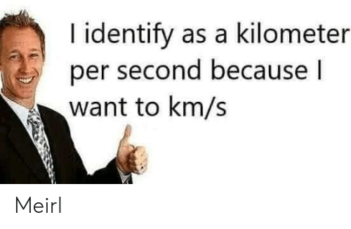 Km S: I identify as a kilometer  per second because I  want to km/s Meirl