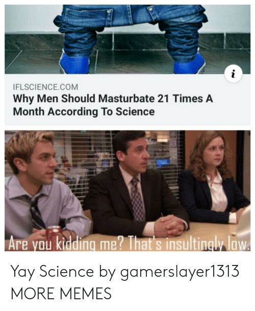 Kidding Me: i  IFLSCIENCE.COM  Why Men Should Masturbate 21 Times A  Month According To Science  Are you kidding me? That's insultingly loW Yay Science by gamerslayer1313 MORE MEMES