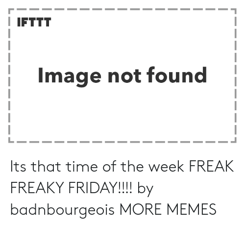 freaky friday: I IFTTT  Image not found Its that time of the week FREAK FREAKY FRIDAY!!!! by badnbourgeois MORE MEMES
