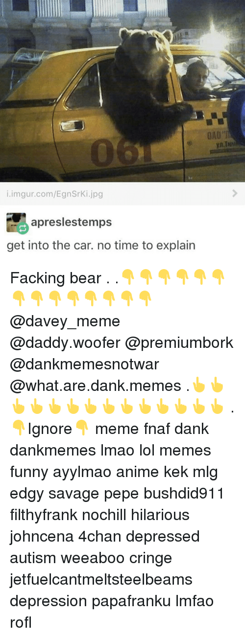 What Are Dank: i.imgur.com/EgnSrki jpg  apreslestemps  get into the car. no time to explain Facking bear . .👇👇👇👇👇👇👇👇👇👇👇👇👇👇 @davey_meme @daddy.woofer @premiumbork @dankmemesnotwar @what.are.dank.memes .👆👆👆👆👆👆👆👆👆👆👆👆👆👆 . 👇Ignore👇 meme fnaf dank dankmemes lmao lol memes funny ayylmao anime kek mlg edgy savage pepe bushdid911 filthyfrank nochill hilarious johncena 4chan depressed autism weeaboo cringe jetfuelcantmeltsteelbeams depression papafranku lmfao rofl