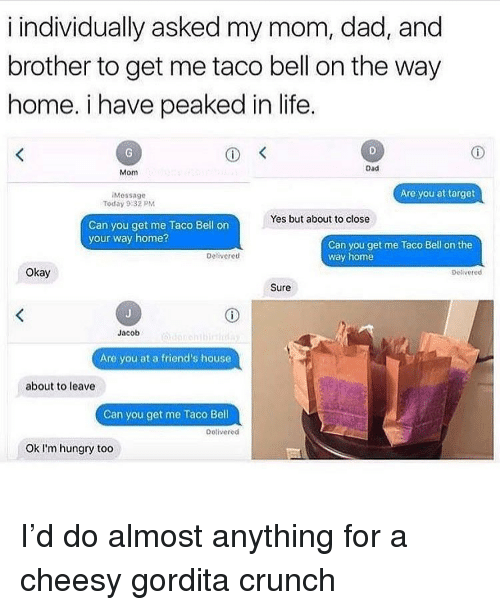 You Get Me: i individually asked my mom, dad, and  brother to get me taco bell on the way  home. i have peaked in life  Dad  Mom  Are you at target  Message  Today 9:32 PM  Yes but about to close  Can you get me Taco Bell on  your way home?  Can you get me Taco Bell on the  way home  Deliveretd  Okay  petivered  Sure  Jacob  Are you at a friend's house  about to leave  Can you get me Taco Bell  Detivered  Ok l'm hungry too I'd do almost anything for a cheesy gordita crunch