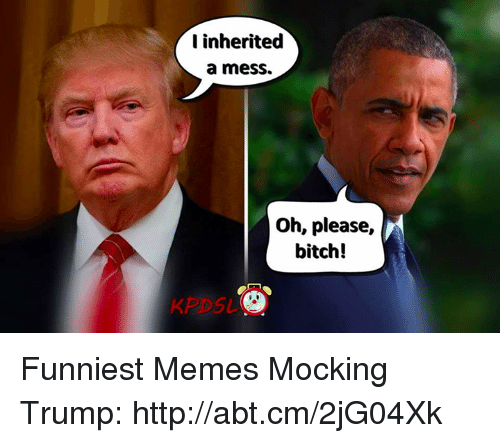 Bitch, Memes, and Http: I inherited  a mess.  Oh, please  r  bitch! Funniest Memes Mocking Trump: http://abt.cm/2jG04Xk
