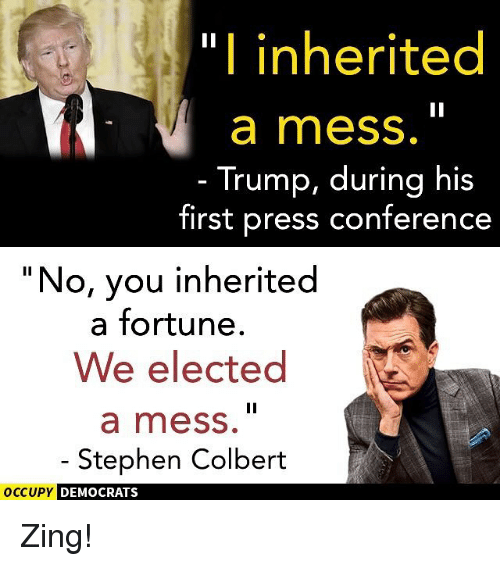 """Memes, Stephen, and Trump: """"I inherited  a mess.  Trump, during his  first press conference  """"No, you inherited  a fortune.  We elected  a mess.  Stephen Colbert  OCCUPY DEMOCRATS Zing!"""