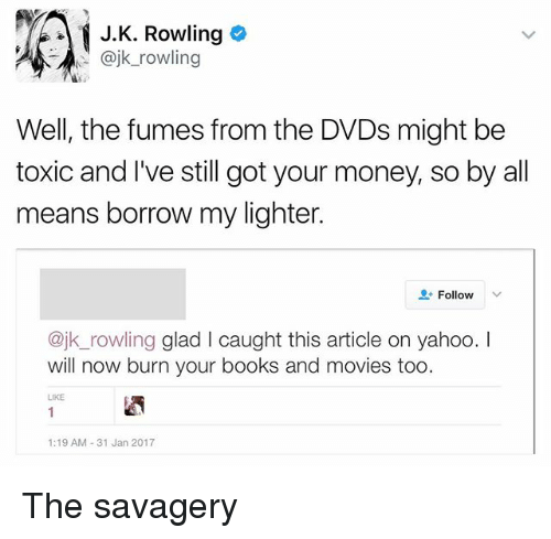 Fumes: i J. K. Rowling  @jk rowling  Well, the fumes from the DVDs might be  toxic and I've still got your money, so by all  means borrow my lighter.  Follow  v  ajk rowling glad l caught this article on yahoo  will now burn your books and movies too.  1:19 AM 31 Jan 2017 The savagery