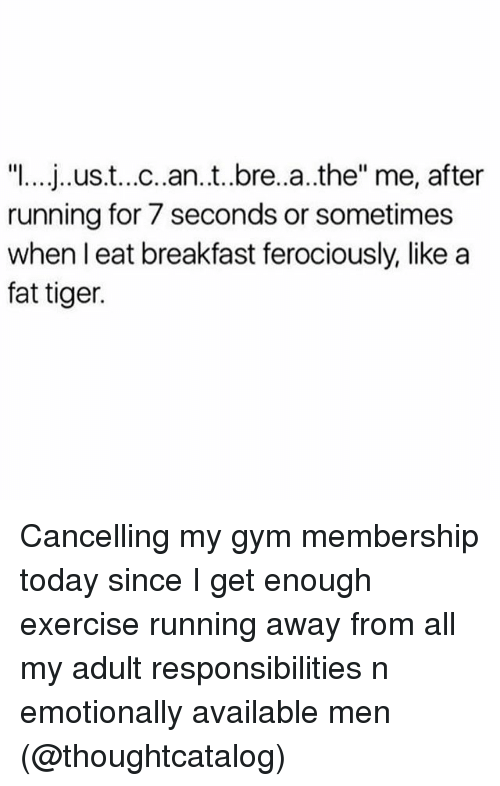 """Gym, Breakfast, and Exercise: """"I... j..ust...c..an.t..bre..a..the"""" me, after  running for 7 seconds or sometimes  when l eat breakfast ferociously, like a  fat tiger. Cancelling my gym membership today since I get enough exercise running away from all my adult responsibilities n emotionally available men (@thoughtcatalog)"""