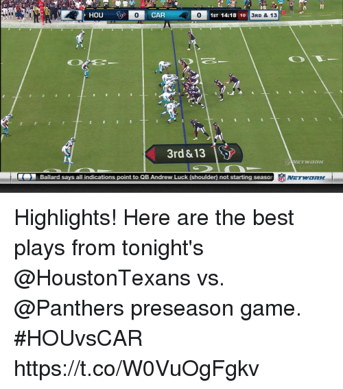 Andrew Luck, Memes, and Best: i JI  PHOU  0  CAR  1ST 14:18 10  3RD & 13  3rd &13  Ballard says all indications point to QB Andrew Luck (shoulder) not starting seas Highlights! Here are the best plays from tonight's @HoustonTexans vs. @Panthers preseason game.  #HOUvsCAR https://t.co/W0VuOgFgkv