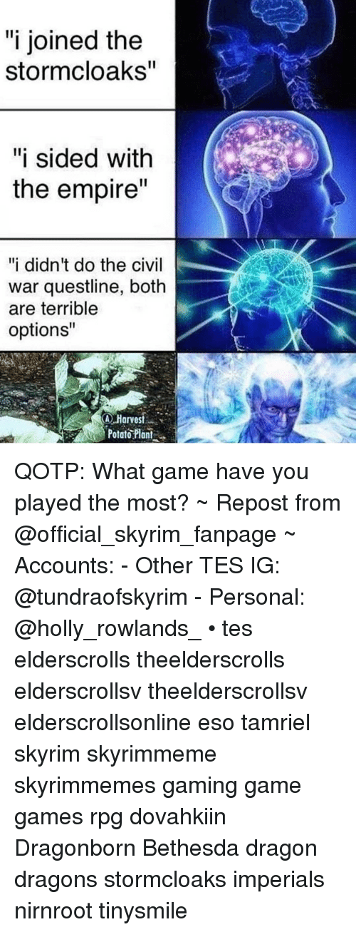 """rpg: """"i joined the  stormcloaks  """"i sided with  the empire  """"i didn't do the civil  war questline, both  are terrible  options""""  Harvest  Potar?lai. QOTP: What game have you played the most? ~ Repost from @official_skyrim_fanpage ~ Accounts: - Other TES IG: @tundraofskyrim - Personal: @holly_rowlands_ • tes elderscrolls theelderscrolls elderscrollsv theelderscrollsv elderscrollsonline eso tamriel skyrim skyrimmeme skyrimmemes gaming game games rpg dovahkiin Dragonborn Bethesda dragon dragons stormcloaks imperials nirnroot tinysmile"""