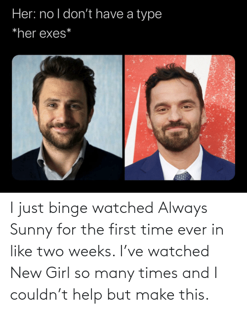 sunny: I just binge watched Always Sunny for the first time ever in like two weeks. I've watched New Girl so many times and I couldn't help but make this.