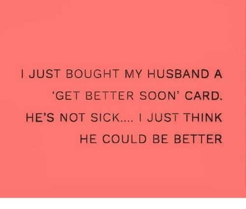 Relationships, Soon..., and Husband: I JUST BOUGHT MY HUSBAND A  GET BETTER SOON' CARD.  HE'S NOT SICK.... I JUST THINK  HE COULD BE BETTER