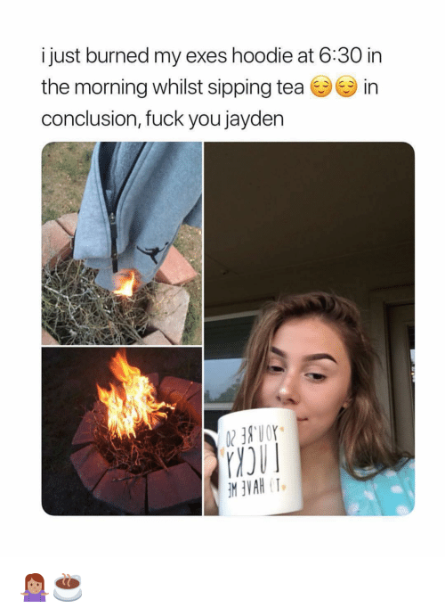 Fuck You, Memes, and Fuck: i just burned my exes hoodie at 6:30 in  the morning whilst sipping tea in  conclusion, fuck you jayden 🤷🏽♀️☕️