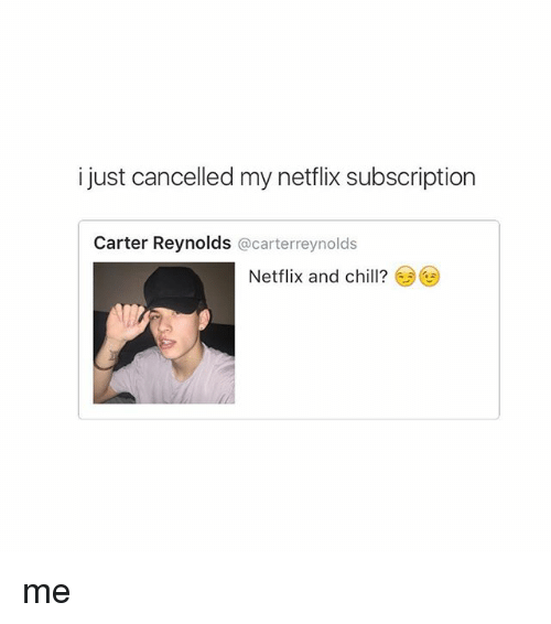Girl Memes: i just cancelled my netflix subscription  Carter Reynolds  @carterreynolds  Netflix and chill? me