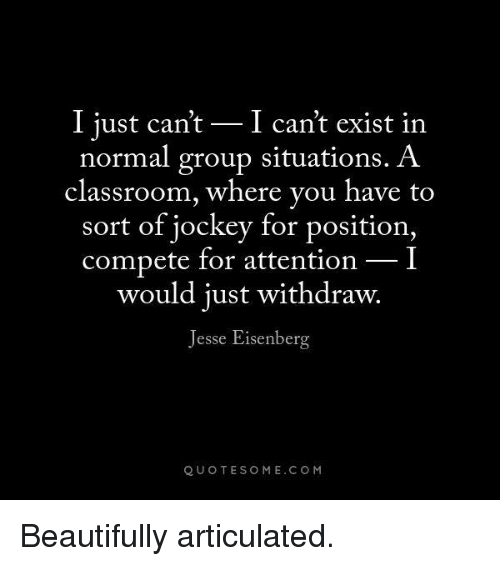 Beautiful, Memes, and Classroom: I just can't I can't exist in  normal group situations. A  classroom, where you have to  sort of jockey for position,  compete for attention  I  would just withdraw.  Jesse Eisenberg  QUOTE SOME. COM Beautifully articulated.