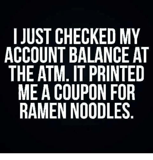 Ramen, Girl Memes, and Accounting: I JUST CHECKED MY  ACCOUNT BALANCE AT  THE ATM. IT PRINTED  ME A COUPON FOR  RAMEN NOODLES