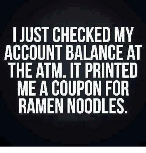 Dank, Ramen, and Accounting: I JUST CHECKED MY  ACCOUNT BALANCE AT  THE ATM. IT PRINTED  ME A COUPON FOR  RAMEN NOODLES