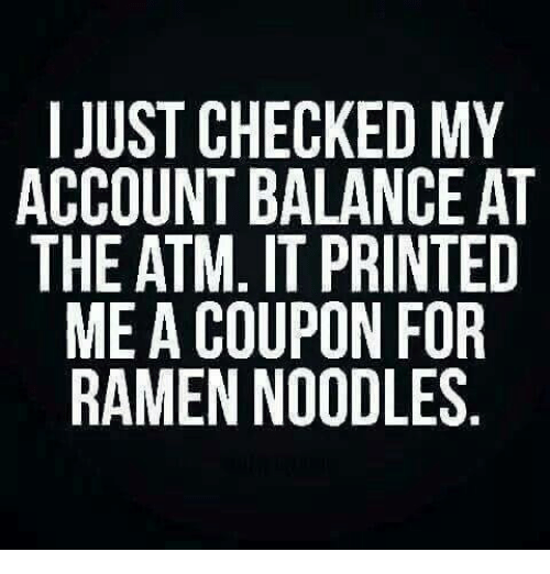 Memes, Ramen, and Accounting: I JUST CHECKED MY  ACCOUNT BALANCE AT  THE ATM. IT PRINTED  ME A COUPON FOR  RAMEN NOODLES