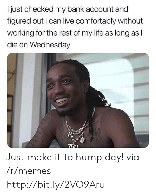 hump: I just checked my bank account and  figured out I can live comfortably without  working for the rest of my life as long as l  die on Wednesday Just make it to hump day! via /r/memes http://bit.ly/2VO9Aru