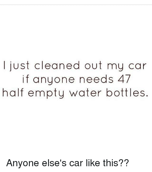 Memes, 🤖, and Water Bottle: I just cleaned out my car  if anyone needs 47  half empty water bottles. Anyone else's car like this??