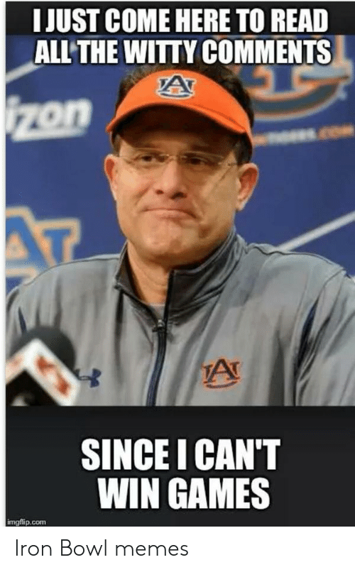 iron bowl: I JUST COME HERE TO READ  ALL THE WITTY COMMENTS  on  SINCE I CAN'T  WIN GAMES  mg侑p.com Iron Bowl memes